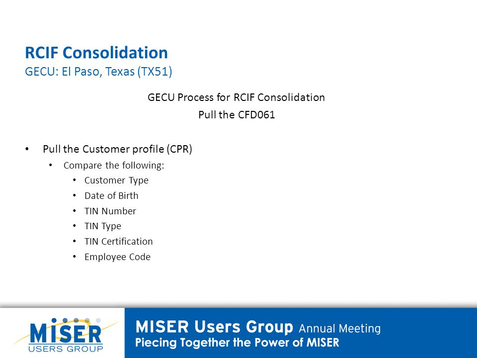 RCIF Consolidation GECU: El Paso, Texas (TX51) GECU Process for RCIF Consolidation Pull the CFD061 Pull the Customer profile (CPR) Compare the following: Customer Type Date of Birth TIN Number TIN Type TIN Certification Employee Code