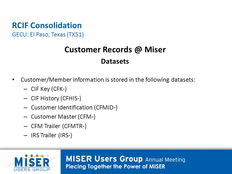 RCIF Consolidation GECU: El Paso, Texas (TX51) Customer Records @ Miser Datasets CIF Key (CFK) The CIF Key is used as a two-way pointer record used to link customer/member information to account information, and account information to customer information.