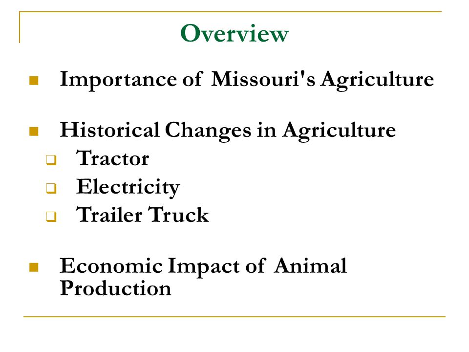 Overview Importance of Missouri's Agriculture Historical Changes in Agriculture  Tractor  Electricity  Trailer Truck Economic Impact of Animal Prod