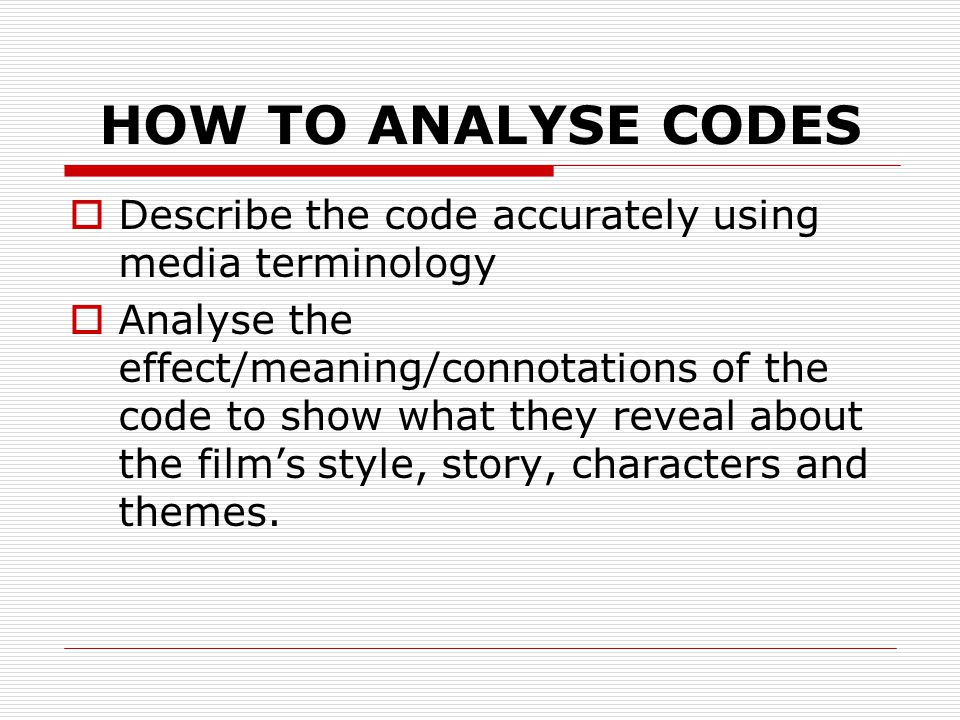 HOW TO ANALYSE CODES  Describe the code accurately using media terminology  Analyse the effect/meaning/connotations of the code to show what they reveal about the film's style, story, characters and themes.