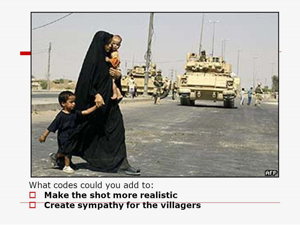 What codes could you add to:  Make the shot more realistic  Create sympathy for the villagers