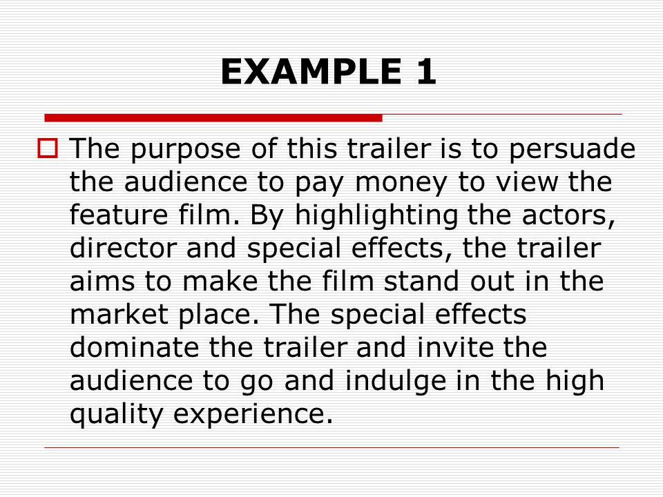 EXAMPLE 1  The purpose of this trailer is to persuade the audience to pay money to view the feature film.