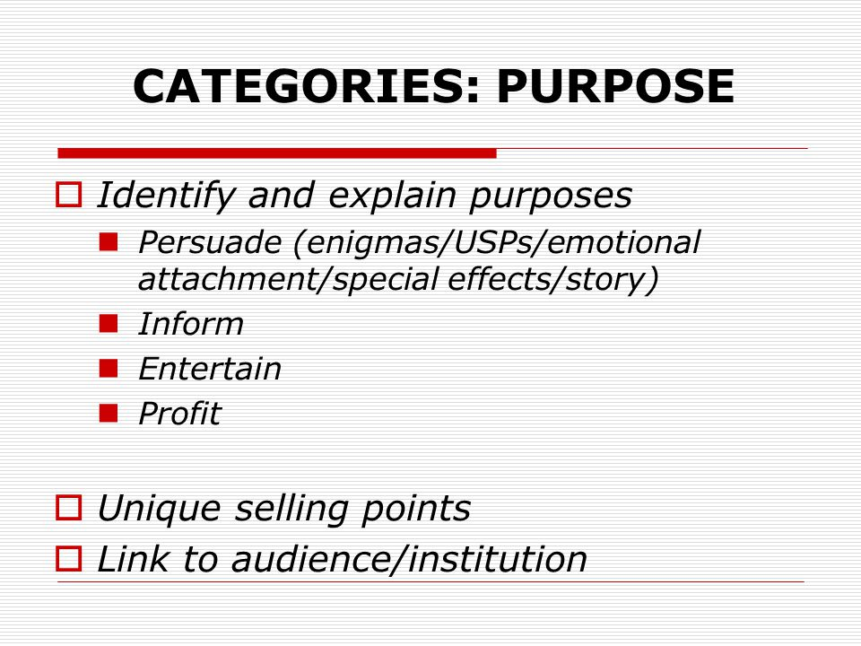 CATEGORIES: PURPOSE  Identify and explain purposes Persuade (enigmas/USPs/emotional attachment/special effects/story) Inform Entertain Profit  Unique selling points  Link to audience/institution