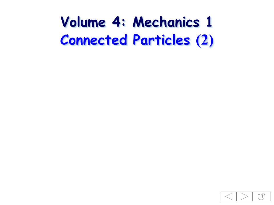 Volume 4: Mechanics 1 Connected Particles (2) Volume 4: Mechanics 1 Connected Particles (2)