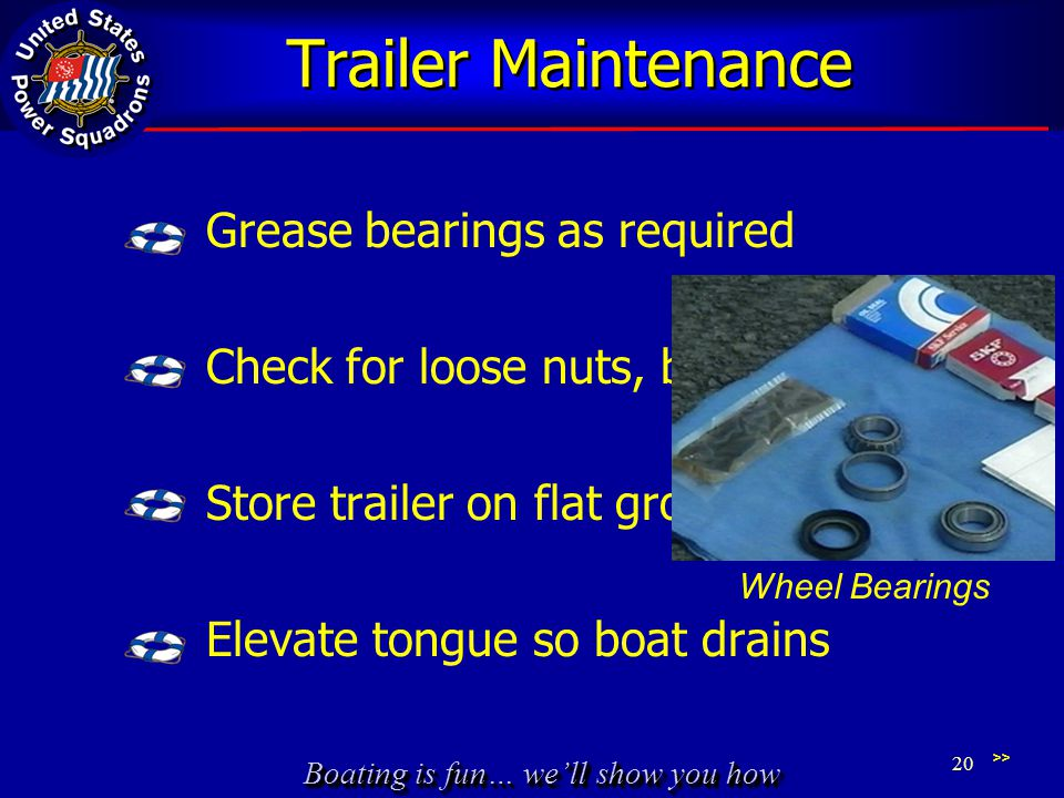 Boating is fun… we'll show you how Trailer Maintenance Grease bearings as required Check for loose nuts, bolts, fittings Store trailer on flat ground Elevate tongue so boat drains 20 >> Wheel Bearings