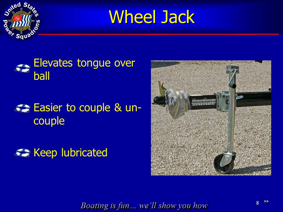 Boating is fun… we'll show you how Wheel Jack Elevates tongue over ball Easier to couple & un- couple Keep lubricated >> 8