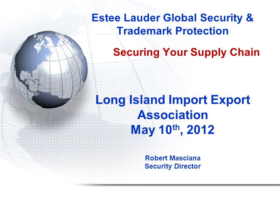 Estee Lauder Global Security & Trademark Protection Securing Your Supply Chain Long Island Import Export Association May 10 th, 2012 Robert Masciana Security Director