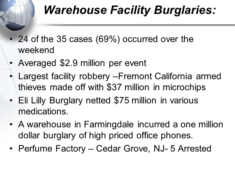 Warehouse Facility Burglaries: 24 of the 35 cases (69%) occurred over the weekend Averaged $2.9 million per event Largest facility robbery –Fremont California armed thieves made off with $37 million in microchips Eli Lilly Burglary netted $75 million in various medications.