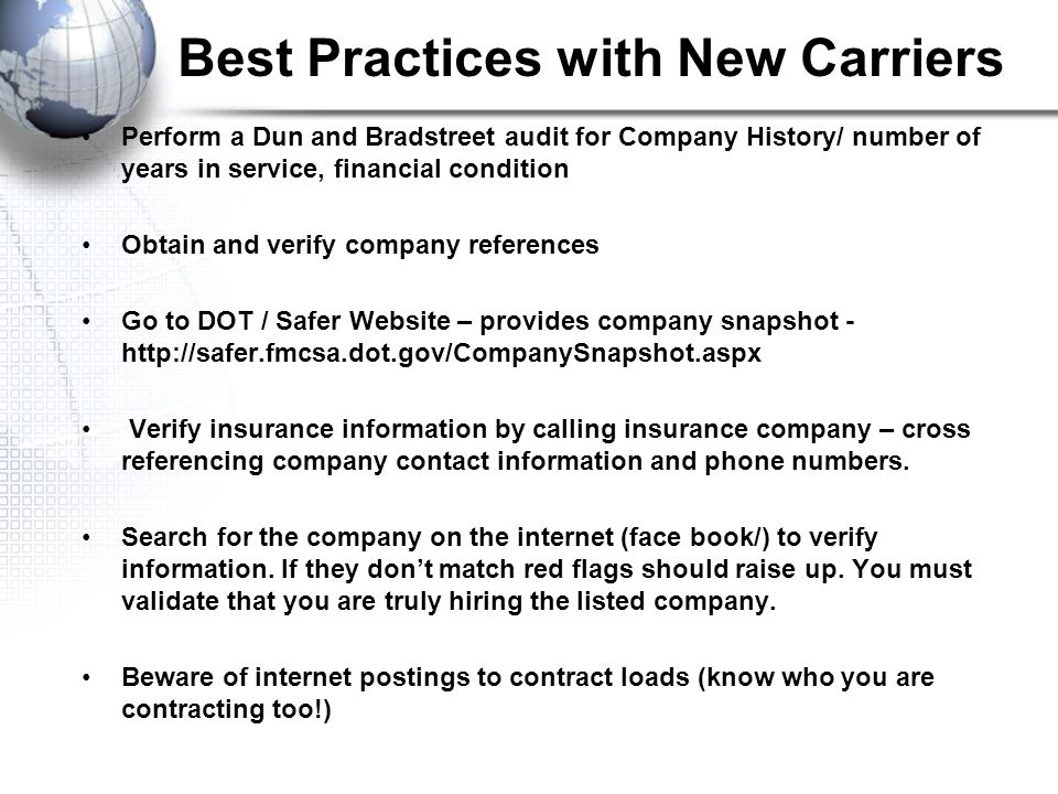 Best Practices with New Carriers Perform a Dun and Bradstreet audit for Company History/ number of years in service, financial condition Obtain and verify company references Go to DOT / Safer Website – provides company snapshot - http://safer.fmcsa.dot.gov/CompanySnapshot.aspx Verify insurance information by calling insurance company – cross referencing company contact information and phone numbers.