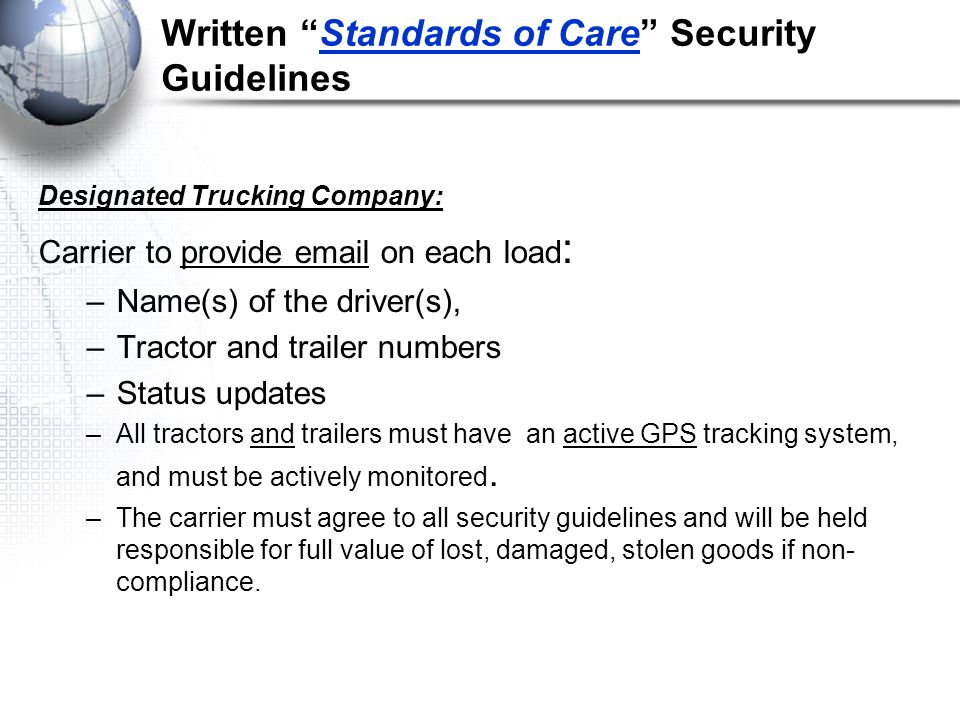 Written Standards of Care Security Guidelines Designated Trucking Company: Carrier to provide email on each load : –Name(s) of the driver(s), –Tractor and trailer numbers –Status updates –All tractors and trailers must have an active GPS tracking system, and must be actively monitored.