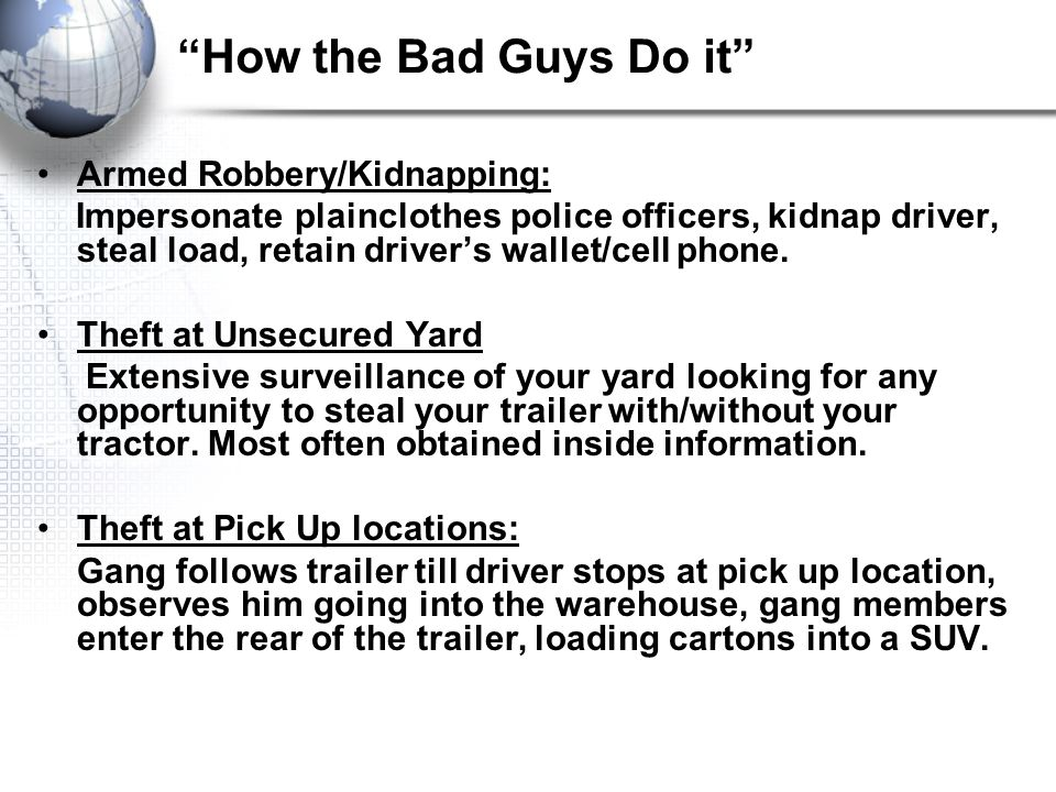 How the Bad Guys Do it Armed Robbery/Kidnapping: Impersonate plainclothes police officers, kidnap driver, steal load, retain driver's wallet/cell phone.
