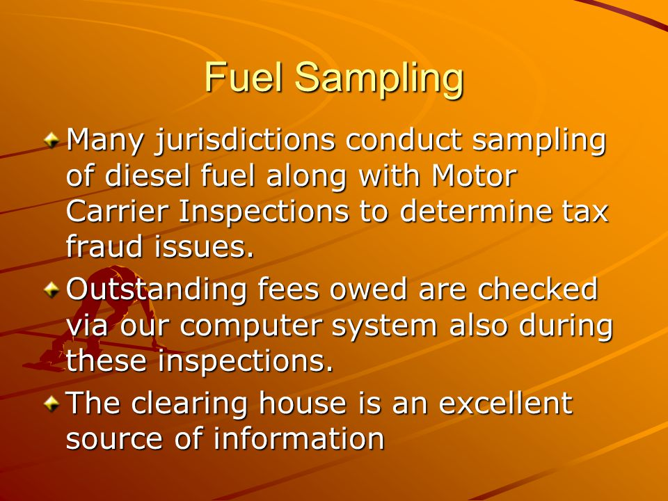 Fuel Sampling Many jurisdictions conduct sampling of diesel fuel along with Motor Carrier Inspections to determine tax fraud issues.