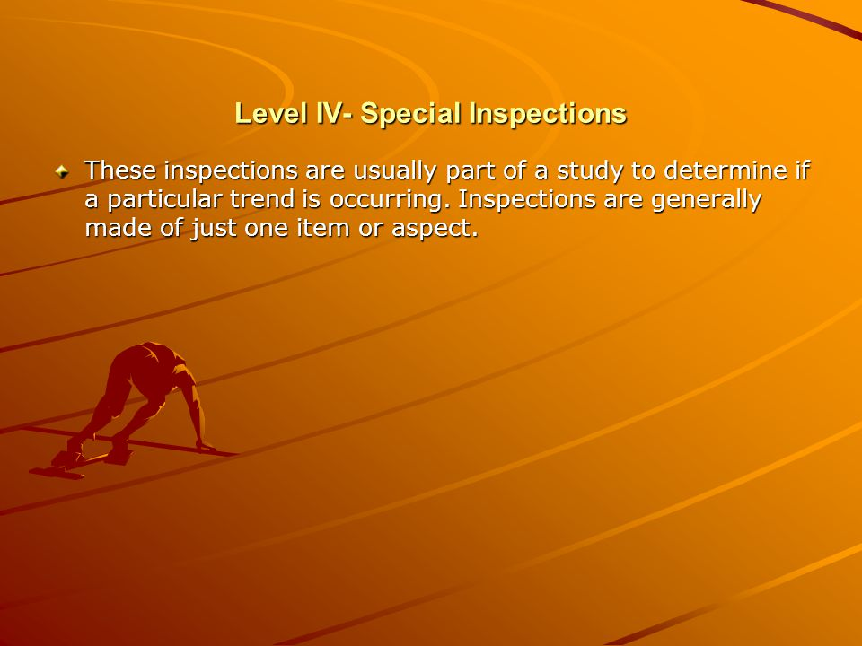 Level IV- Special Inspections These inspections are usually part of a study to determine if a particular trend is occurring.