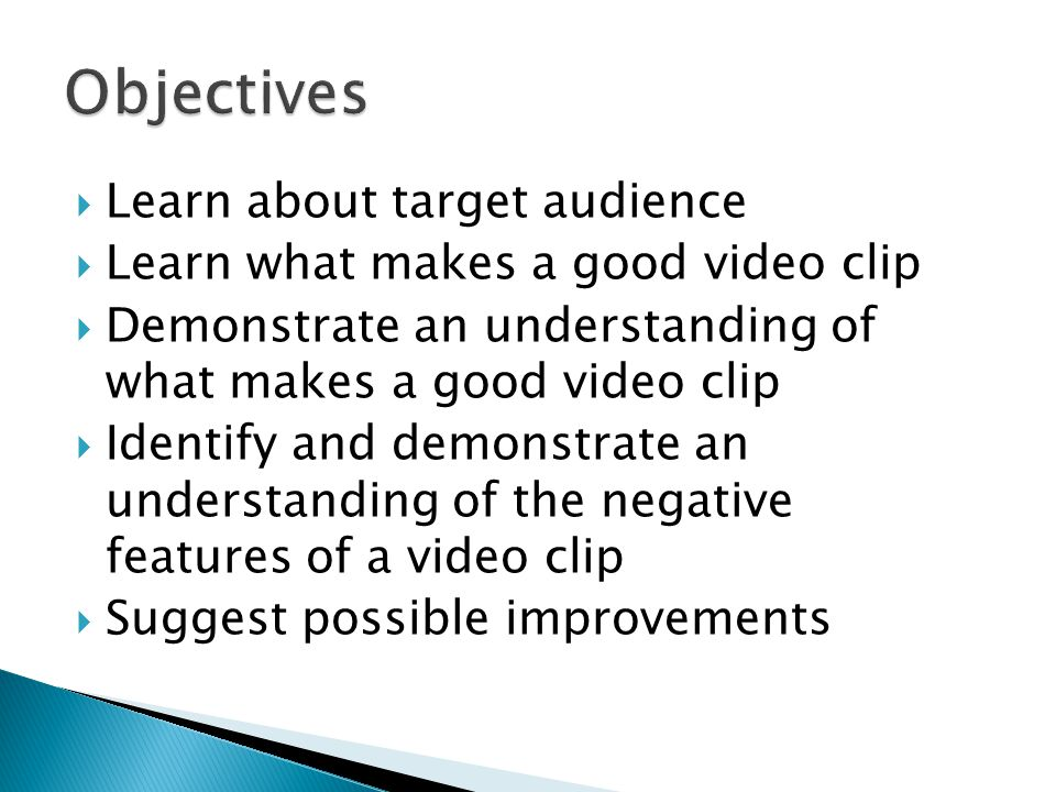  Learn about target audience  Learn what makes a good video clip  Demonstrate an understanding of what makes a good video clip  Identify and demonstrate an understanding of the negative features of a video clip  Suggest possible improvements