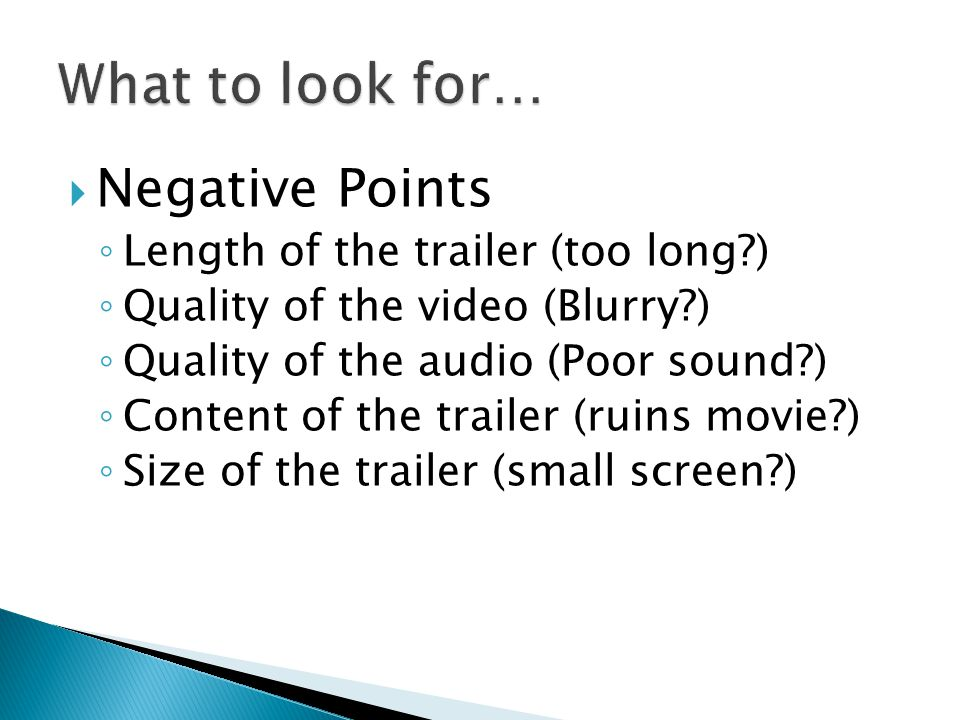  Negative Points ◦ Length of the trailer (too long ) ◦ Quality of the video (Blurry ) ◦ Quality of the audio (Poor sound ) ◦ Content of the trailer (ruins movie ) ◦ Size of the trailer (small screen )