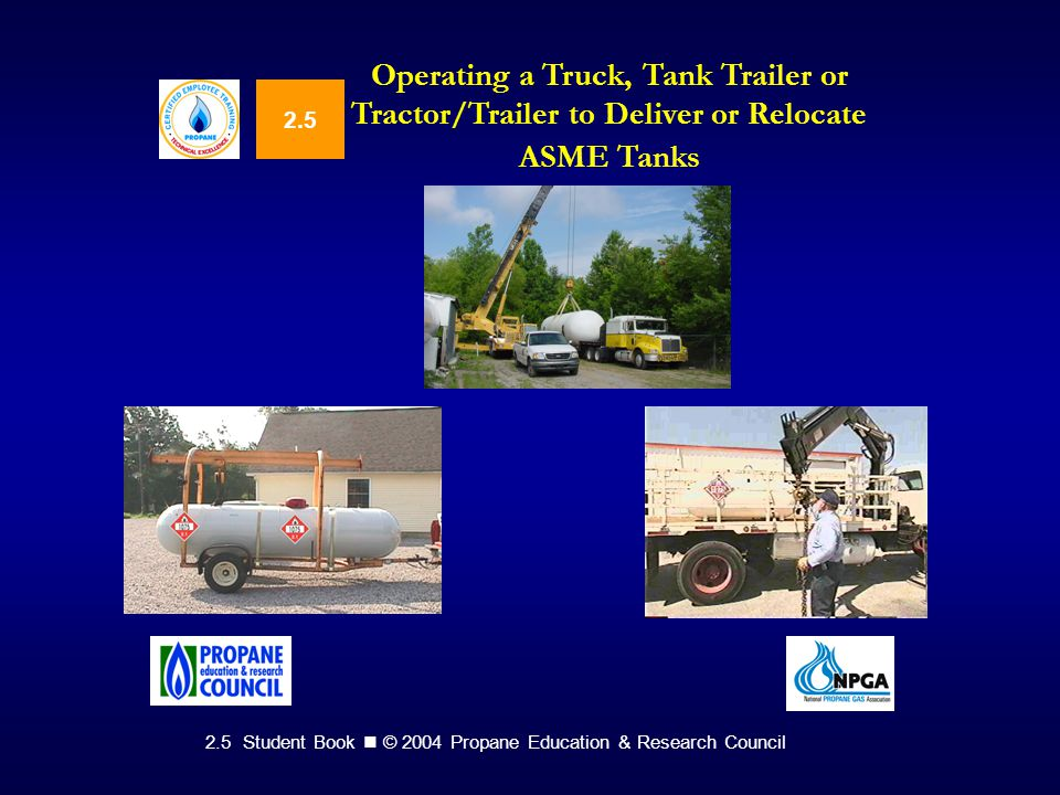 2.5 Student Book © 2004 Propane Education & Research Council 2.5 Operating a Truck, Tank Trailer or Tractor/Trailer to Deliver or Relocate ASME Tanks