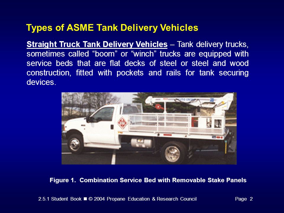 2.5.1 Student Book © 2004 Propane Education & Research CouncilPage 2 Types of ASME Tank Delivery Vehicles Straight Truck Tank Delivery Vehicles – Tank delivery trucks, sometimes called boom or winch trucks are equipped with service beds that are flat decks of steel or steel and wood construction, fitted with pockets and rails for tank securing devices.