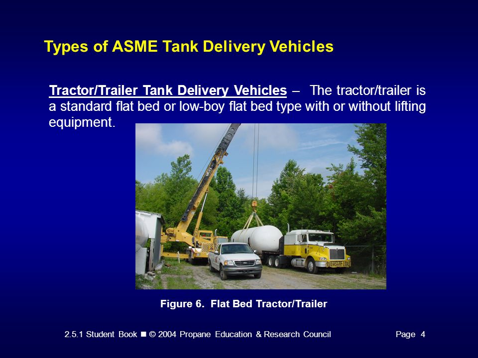 2.5.1 Student Book © 2004 Propane Education & Research CouncilPage 4 Types of ASME Tank Delivery Vehicles Tractor/Trailer Tank Delivery Vehicles – The tractor/trailer is a standard flat bed or low-boy flat bed type with or without lifting equipment.
