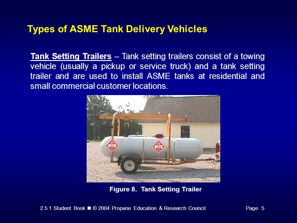 2.5.1 Student Book © 2004 Propane Education & Research CouncilPage 5 Types of ASME Tank Delivery Vehicles Tank Setting Trailers – Tank setting trailers consist of a towing vehicle (usually a pickup or service truck) and a tank setting trailer and are used to install ASME tanks at residential and small commercial customer locations.