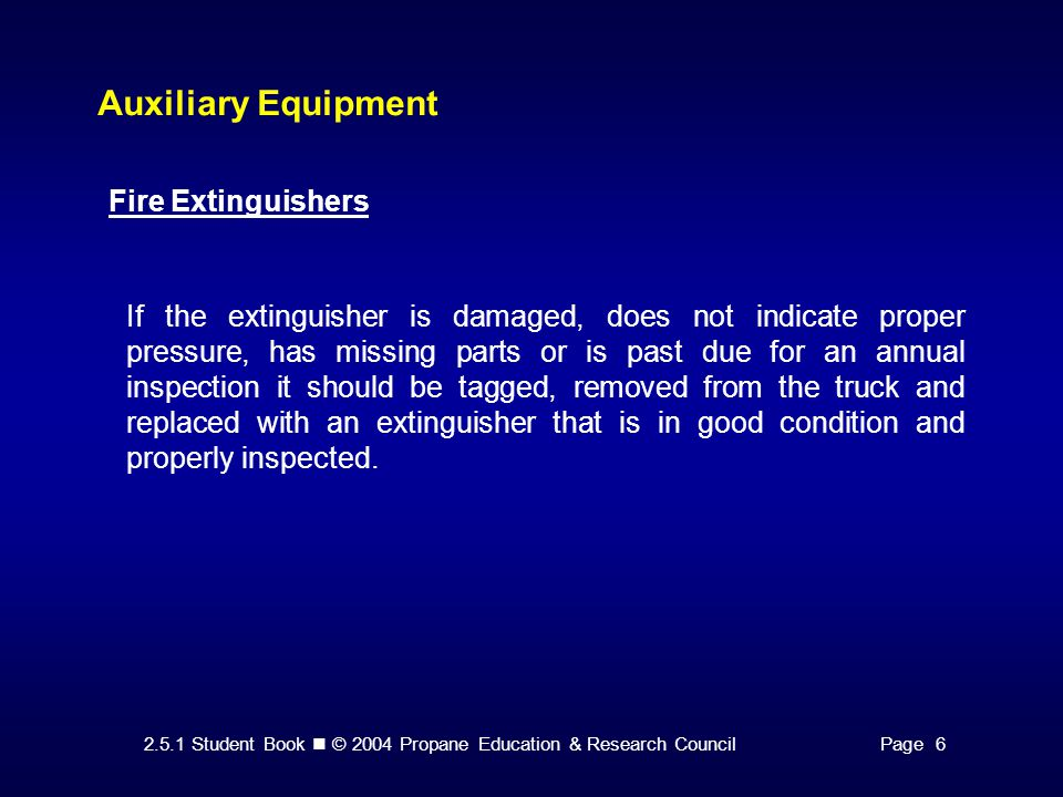 2.5.1 Student Book © 2004 Propane Education & Research CouncilPage 6 Auxiliary Equipment Fire Extinguishers If the extinguisher is damaged, does not indicate proper pressure, has missing parts or is past due for an annual inspection it should be tagged, removed from the truck and replaced with an extinguisher that is in good condition and properly inspected.