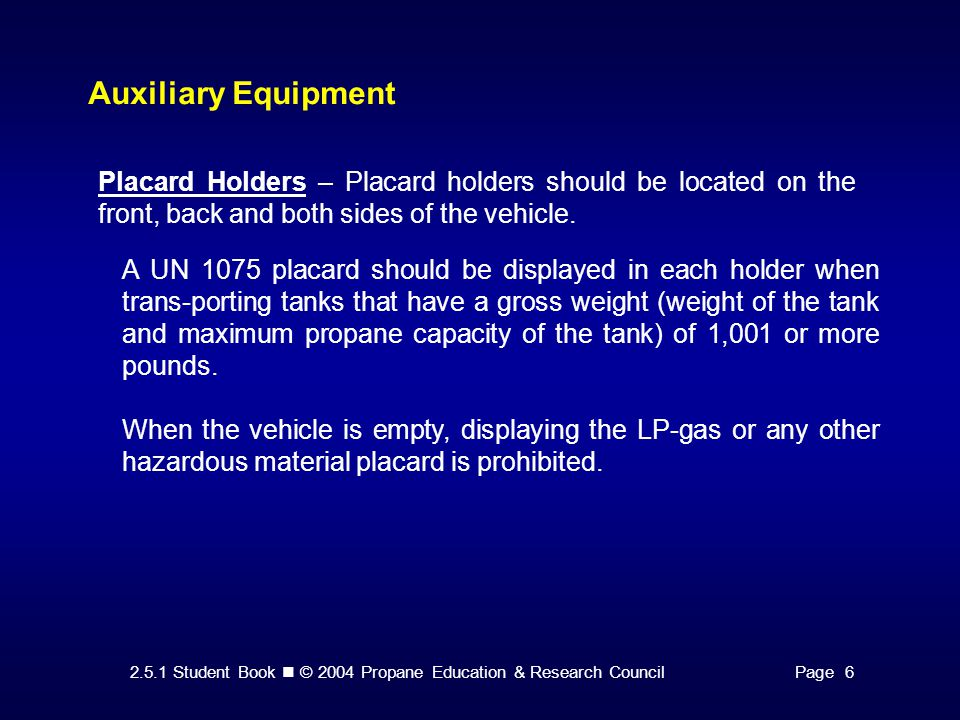 2.5.1 Student Book © 2004 Propane Education & Research CouncilPage 6 Auxiliary Equipment Placard Holders – Placard holders should be located on the front, back and both sides of the vehicle.