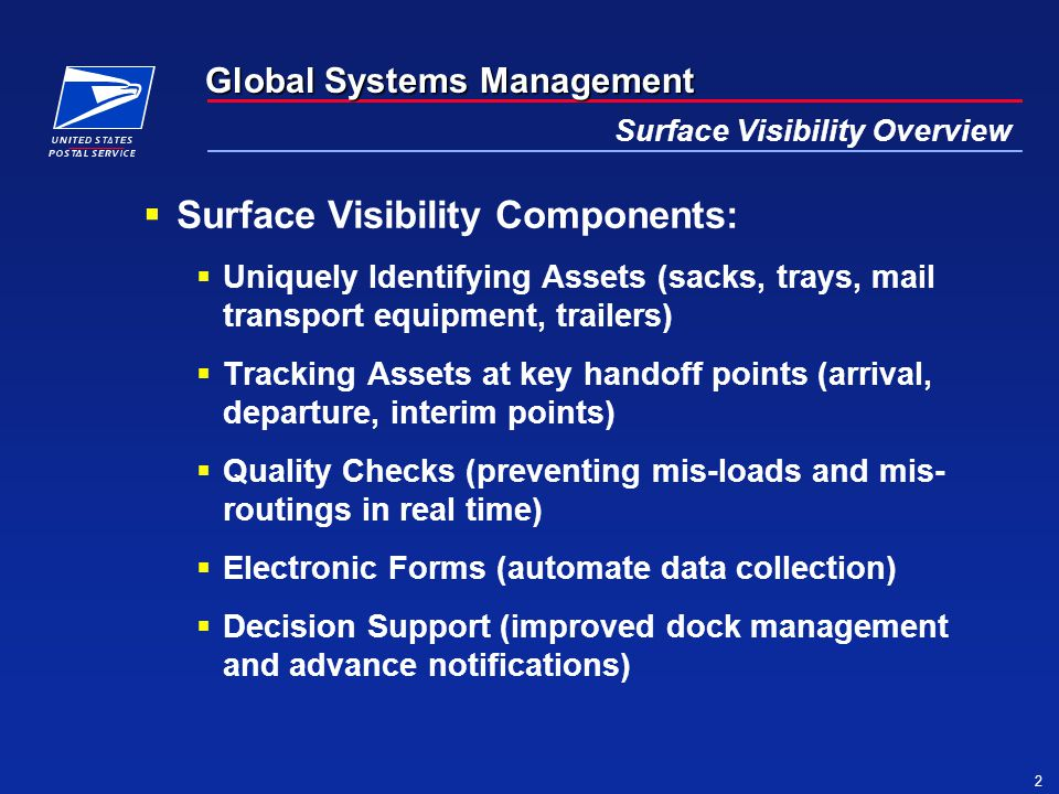 Global Systems Management 2 Surface Visibility Overview  Surface Visibility Components:  Uniquely Identifying Assets (sacks, trays, mail transport equipment, trailers)  Tracking Assets at key handoff points (arrival, departure, interim points)  Quality Checks (preventing mis-loads and mis- routings in real time)  Electronic Forms (automate data collection)  Decision Support (improved dock management and advance notifications)
