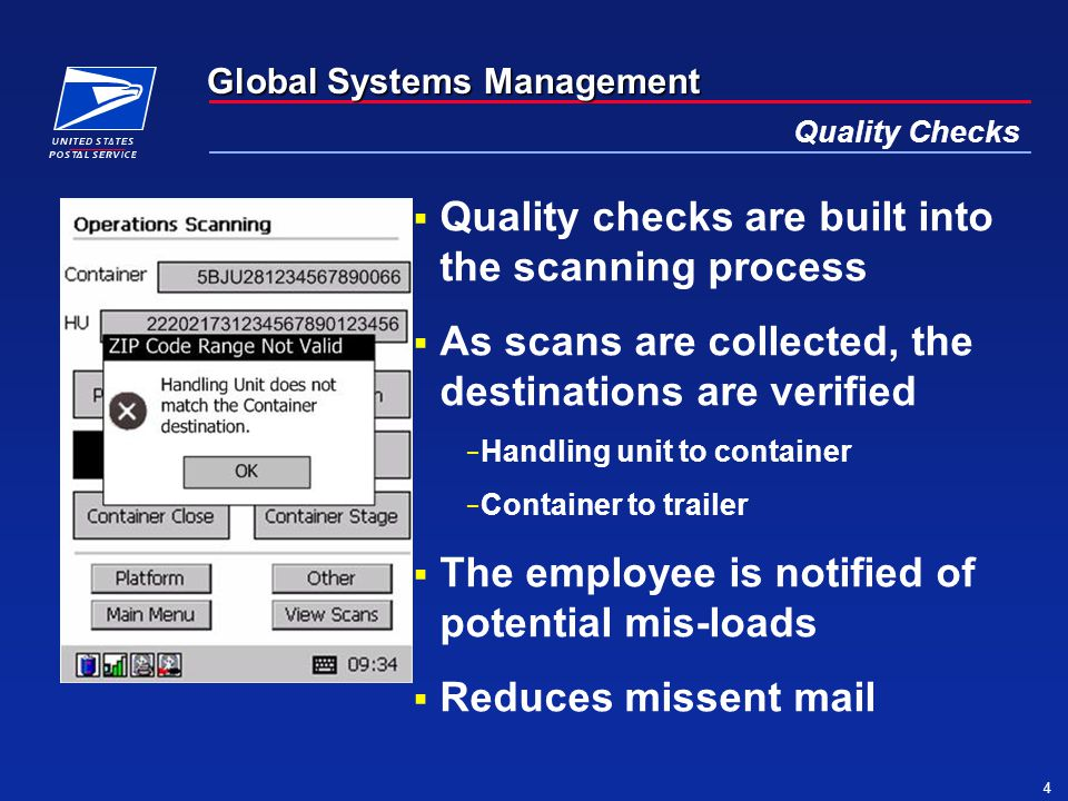 Global Systems Management 4 Quality Checks  Quality checks are built into the scanning process  As scans are collected, the destinations are verified − Handling unit to container − Container to trailer  The employee is notified of potential mis-loads  Reduces missent mail