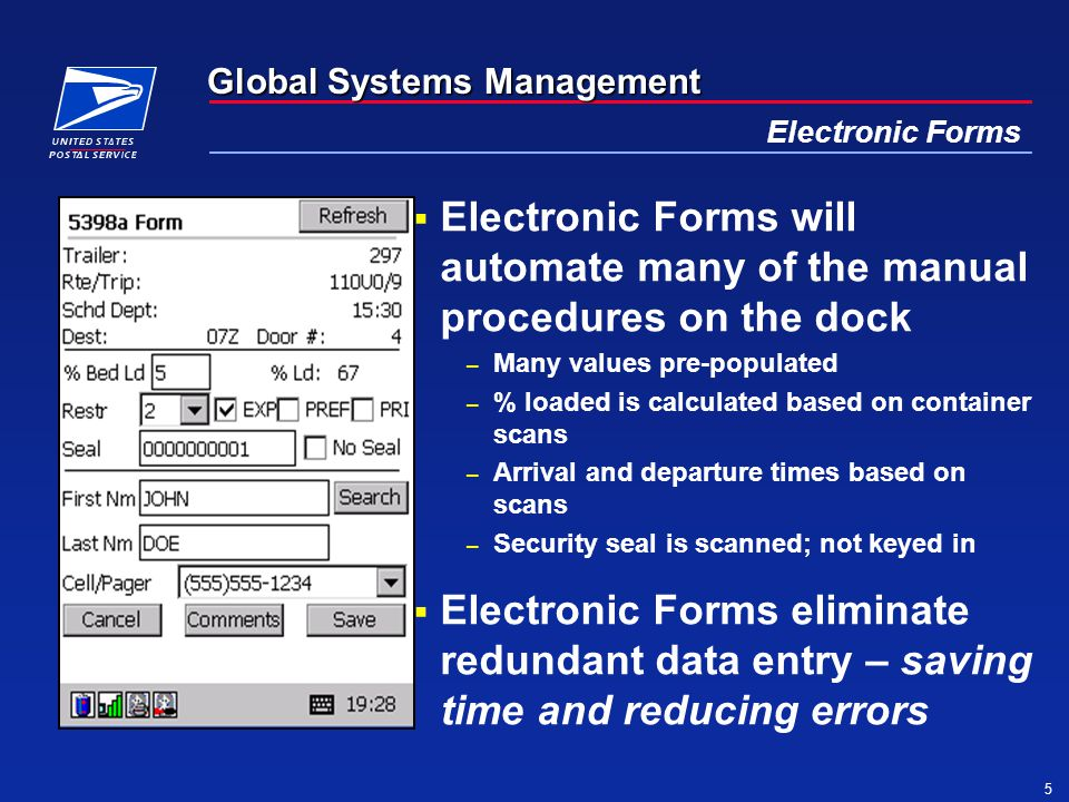 Global Systems Management 5 Electronic Forms  Electronic Forms will automate many of the manual procedures on the dock – Many values pre-populated – % loaded is calculated based on container scans – Arrival and departure times based on scans – Security seal is scanned; not keyed in  Electronic Forms eliminate redundant data entry – saving time and reducing errors