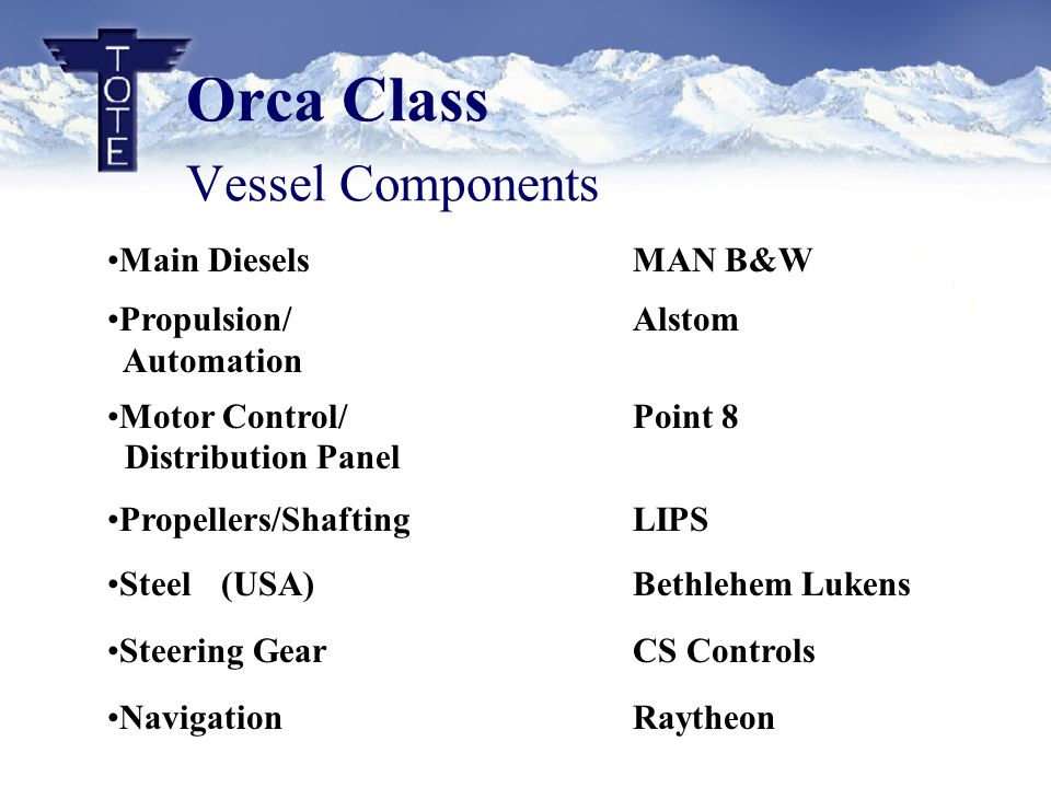 Orca Class Vessel Components Main Diesels MAN B&W Propulsion/Alstom Automation Motor Control/Point 8 Distribution Panel Propellers/ShaftingLIPS Steel (USA)Bethlehem Lukens Steering GearCS Controls NavigationRaytheon