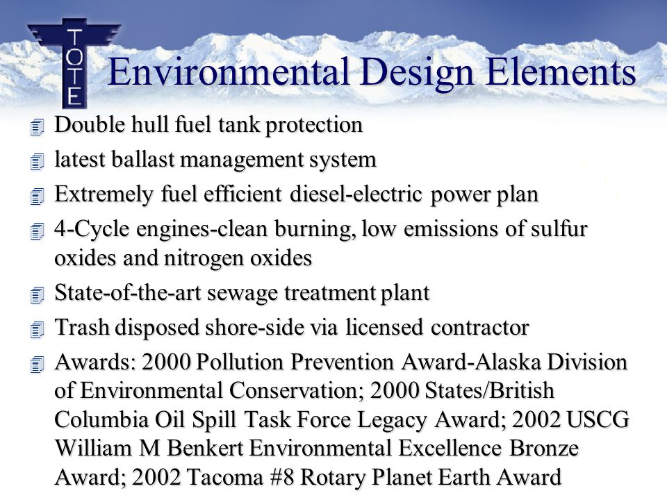 Environmental Design Elements 4 Double hull fuel tank protection 4 latest ballast management system 4 Extremely fuel efficient diesel-electric power plan 4 4-Cycle engines-clean burning, low emissions of sulfur oxides and nitrogen oxides 4 State-of-the-art sewage treatment plant 4 Trash disposed shore-side via licensed contractor 4 Awards: 2000 Pollution Prevention Award-Alaska Division of Environmental Conservation; 2000 States/British Columbia Oil Spill Task Force Legacy Award; 2002 USCG William M Benkert Environmental Excellence Bronze Award; 2002 Tacoma #8 Rotary Planet Earth Award