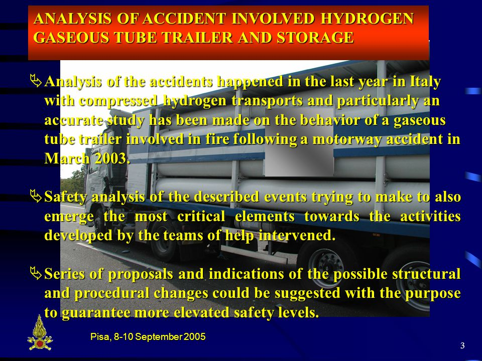Pisa, 8-10 September 2005 3  Analysis of the accidents happened in the last year in Italy with compressed hydrogen transports and particularly an accurate study has been made on the behavior of a gaseous tube trailer involved in fire following a motorway accident in March 2003.