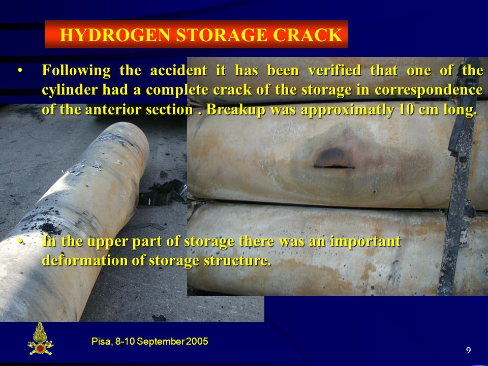 Pisa, 8-10 September 2005 9 HYDROGEN STORAGE CRACK Following the accident it has been verified that one of the cylinder had a complete crack of the storage in correspondence of the anterior section.
