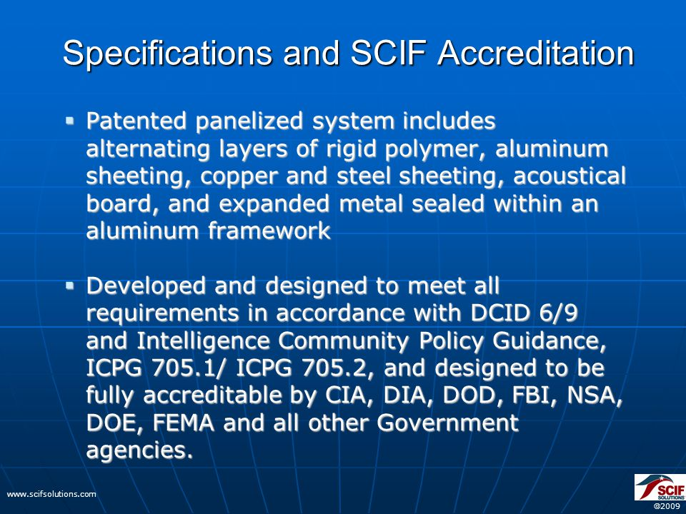  2009 www.scifsolutions.com Specifications and SCIF Accreditation  Patented panelized system includes alternating layers of rigid polymer, aluminum sheeting, copper and steel sheeting, acoustical board, and expanded metal sealed within an aluminum framework  Developed and designed to meet all requirements in accordance with DCID 6/9 and Intelligence Community Policy Guidance, ICPG 705.1/ ICPG 705.2, and designed to be fully accreditable by CIA, DIA, DOD, FBI, NSA, DOE, FEMA and all other Government agencies.