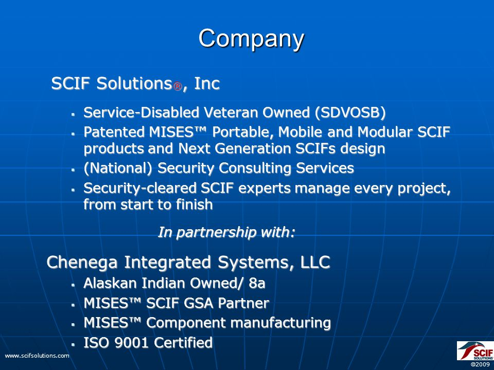  2009 www.scifsolutions.com Company SCIF Solutions ®, Inc SCIF Solutions ®, Inc  Service-Disabled Veteran Owned (SDVOSB)  Patented MISES™ Portable, Mobile and Modular SCIF products and Next Generation SCIFs design  (National) Security Consulting Services  Security-cleared SCIF experts manage every project, from start to finish In partnership with: In partnership with: Chenega Integrated Systems, LLC  Alaskan Indian Owned/ 8a  MISES™ SCIF GSA Partner  MISES™ Component manufacturing  ISO 9001 Certified