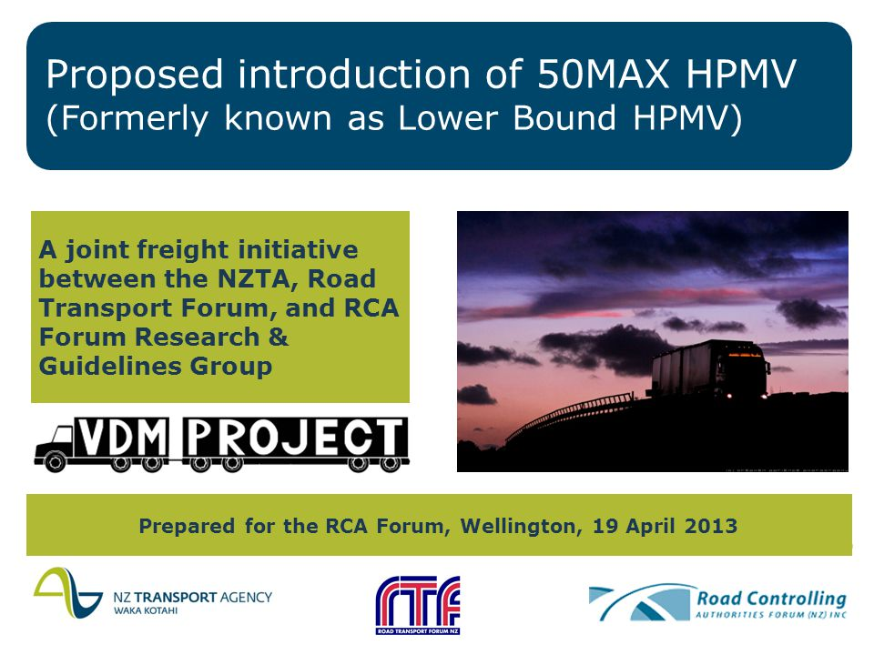 Proposed introduction of 50MAX HPMV (Formerly known as Lower Bound HPMV) A joint freight initiative between the NZTA, Road Transport Forum, and RCA Forum Research & Guidelines Group Prepared for the RCA Forum, Wellington, 19 April 2013