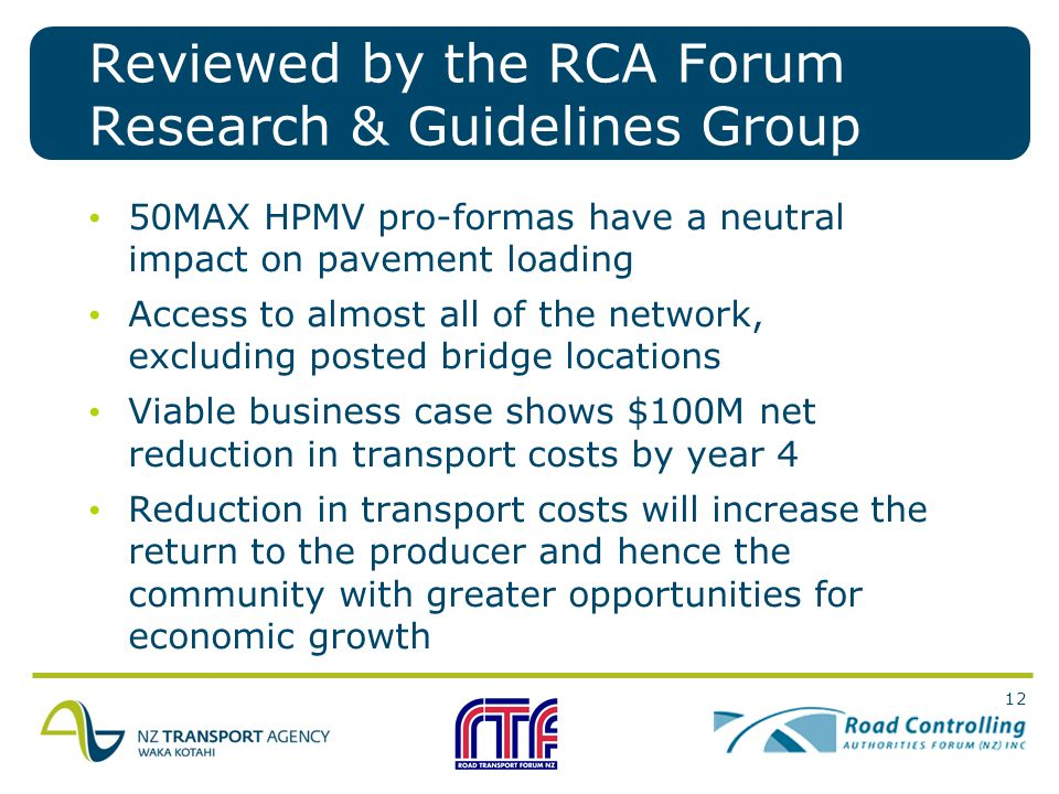 12 50MAX HPMV pro-formas have a neutral impact on pavement loading Access to almost all of the network, excluding posted bridge locations Viable business case shows $100M net reduction in transport costs by year 4 Reduction in transport costs will increase the return to the producer and hence the community with greater opportunities for economic growth Reviewed by the RCA Forum Research & Guidelines Group