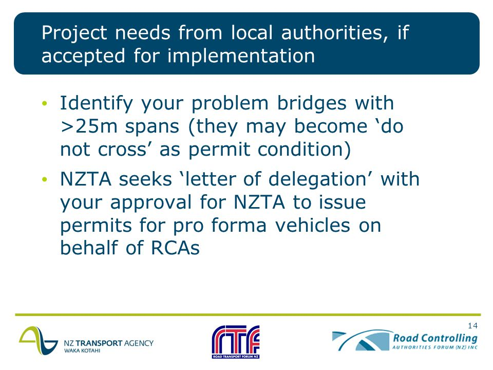 14 Project needs from local authorities, if accepted for implementation Identify your problem bridges with >25m spans (they may become 'do not cross' as permit condition) NZTA seeks 'letter of delegation' with your approval for NZTA to issue permits for pro forma vehicles on behalf of RCAs