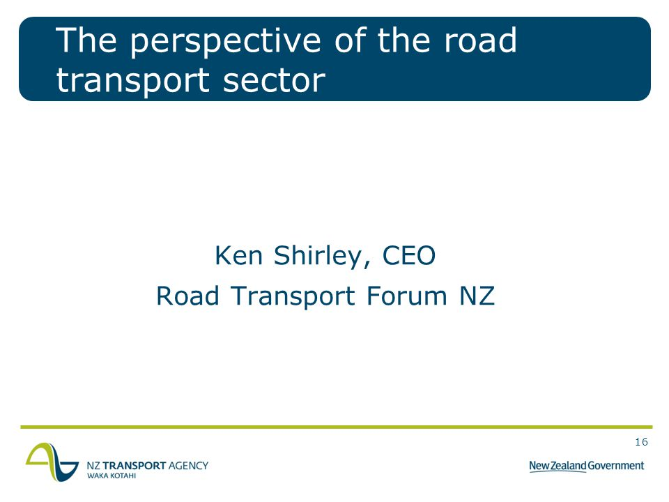 16 The perspective of the road transport sector Ken Shirley, CEO Road Transport Forum NZ