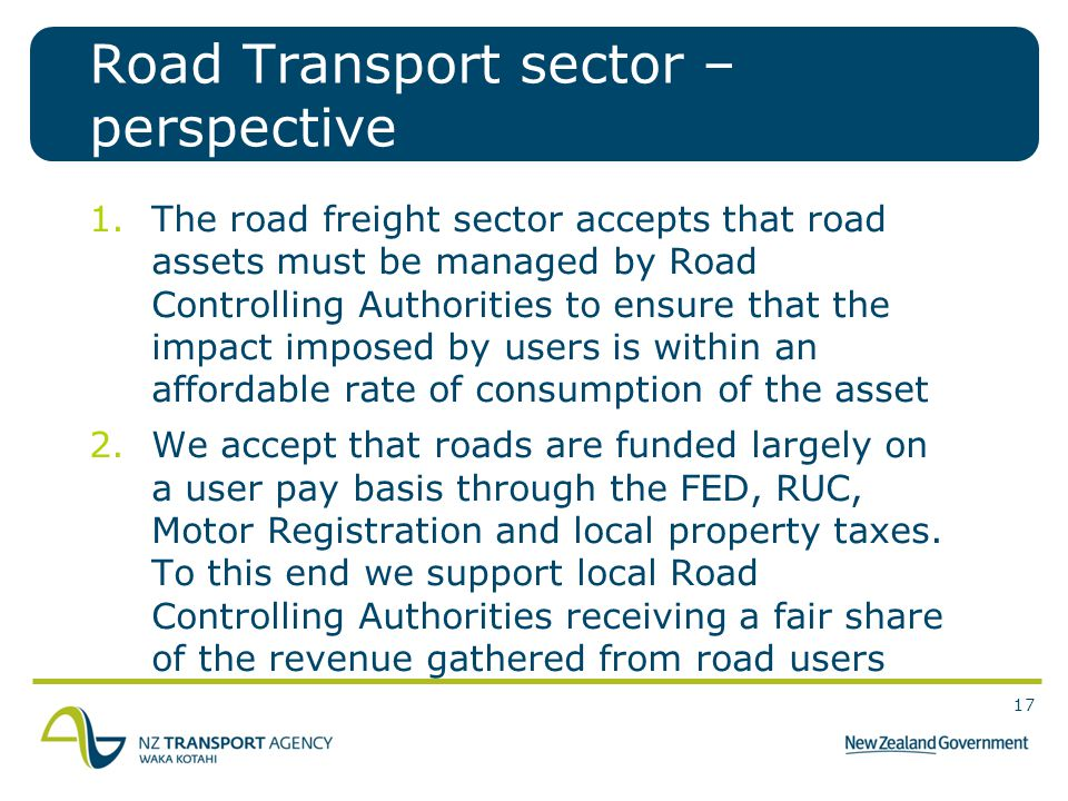 17 Road Transport sector – perspective 1.The road freight sector accepts that road assets must be managed by Road Controlling Authorities to ensure that the impact imposed by users is within an affordable rate of consumption of the asset 2.We accept that roads are funded largely on a user pay basis through the FED, RUC, Motor Registration and local property taxes.