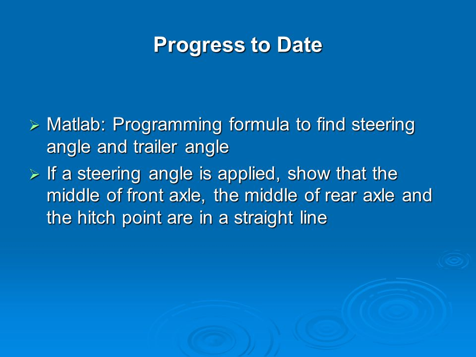 Progress to Date  Matlab: Programming formula to find steering angle and trailer angle  If a steering angle is applied, show that the middle of front axle, the middle of rear axle and the hitch point are in a straight line