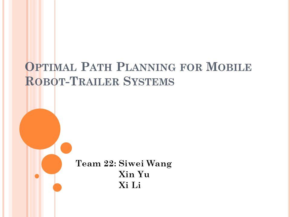 O PTIMAL P ATH P LANNING FOR M OBILE R OBOT -T RAILER S YSTEMS Team 22: Siwei Wang Xin Yu Xi Li