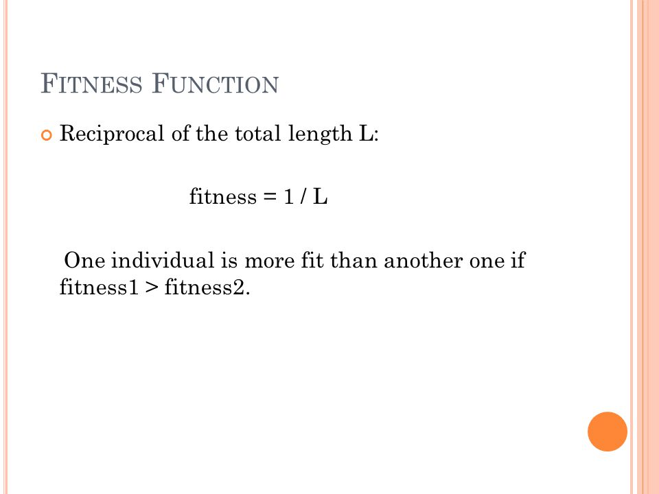 F ITNESS F UNCTION Reciprocal of the total length L: fitness = 1 / L One individual is more fit than another one if fitness1 > fitness2.