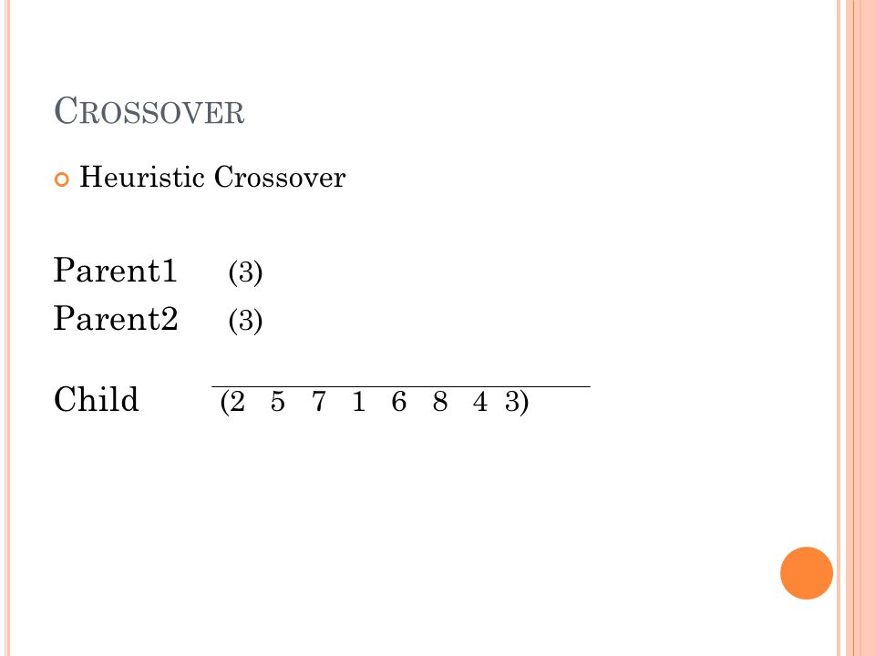 Heuristic Crossover Parent1 (3) Parent2 (3) Child (2 5 7 1 6 8 4 3) C ROSSOVER