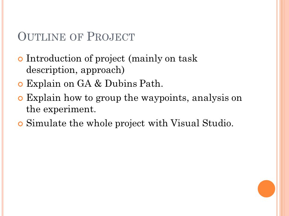 O UTLINE OF P ROJECT Introduction of project (mainly on task description, approach) Explain on GA & Dubins Path.
