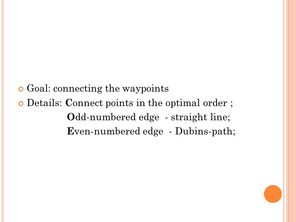 Goal: connecting the waypoints Details: C onnect points in the optimal order ; O dd-numbered edge - straight line; E ven-numbered edge - Dubins-path;