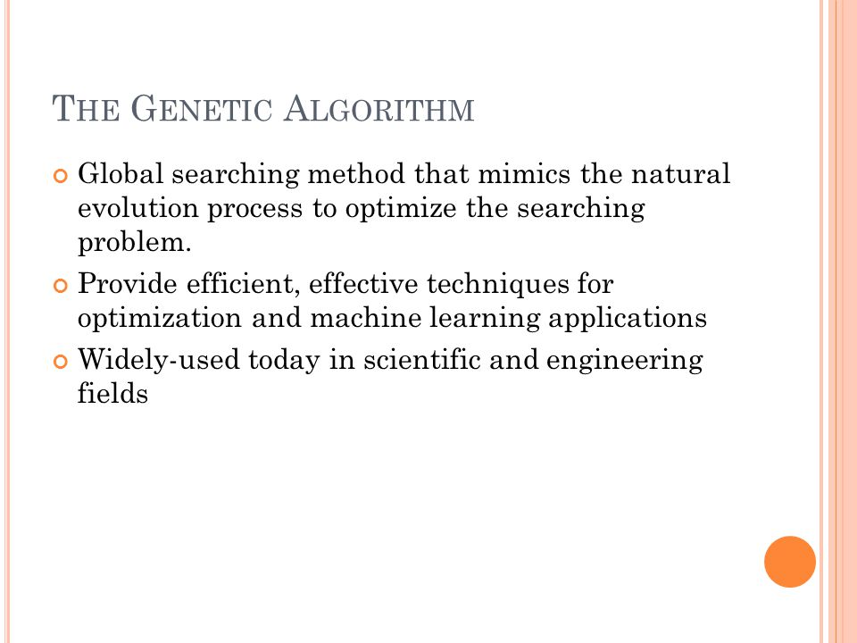 T HE G ENETIC A LGORITHM Global searching method that mimics the natural evolution process to optimize the searching problem.
