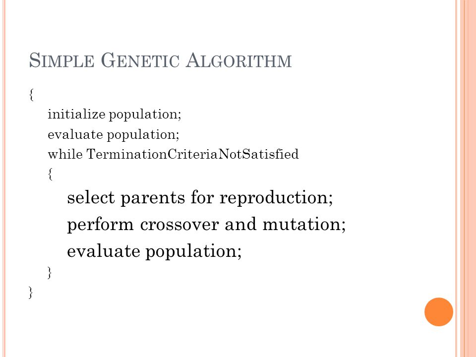 S IMPLE G ENETIC A LGORITHM { initialize population; evaluate population; while TerminationCriteriaNotSatisfied { select parents for reproduction; perform crossover and mutation; evaluate population; }