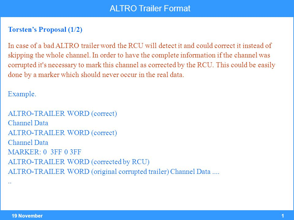 219 November ALTRO Trailer Format The RCU knows the datasize of one channel so as long as the ALTRO trailer is correct the data will be in sync and will point in case of a corrupt trailer to the marker.