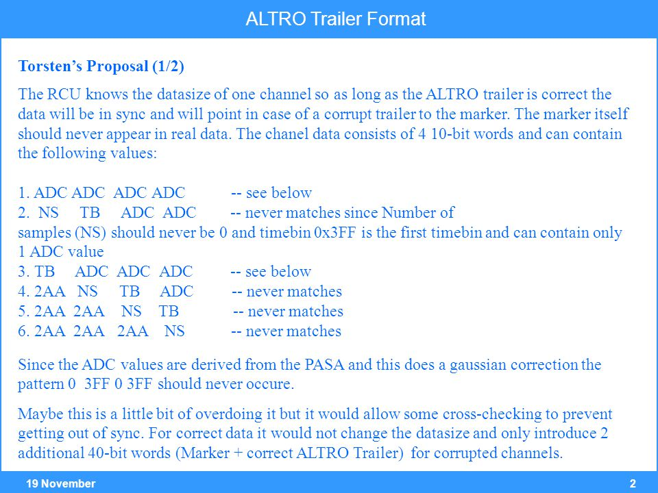 319 November ALTRO Trailer Format Slight variant to Torsten's Porposal ALTRO data block The trailer is modified by the RCU Actual format Tr[39:26] ≡ 2AAA no meaning New format Tr[39:30] ≡ data format version (2AA at present) Tr[29:26] ≡ Error flag (binary distance > 2 ?) channel data block as modified by the RCU, in case of an error in the ALTRO Trailer word Channel Data Wrong Trailer Corrected Trailer