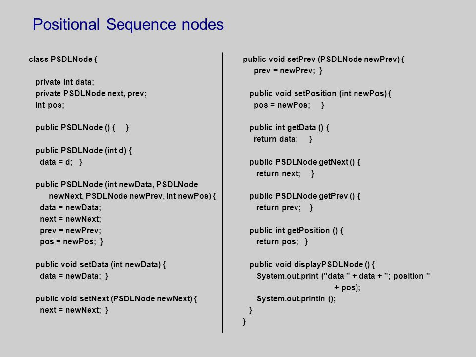 Positional Sequence nodes class PSDLNode { private int data; private PSDLNode next, prev; int pos; public PSDLNode () { } public PSDLNode (int d) { data = d; } public PSDLNode (int newData, PSDLNode newNext, PSDLNode newPrev, int newPos) { data = newData; next = newNext; prev = newPrev; pos = newPos; } public void setData (int newData) { data = newData; } public void setNext (PSDLNode newNext) { next = newNext; } public void setPrev (PSDLNode newPrev) { prev = newPrev; } public void setPosition (int newPos) { pos = newPos; } public int getData () { return data; } public PSDLNode getNext () { return next; } public PSDLNode getPrev () { return prev; } public int getPosition () { return pos; } public void displayPSDLNode () { System.out.print ( data + data + ; position + pos); System.out.println (); }